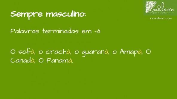 Words that end in á in Portuguese are always masculine. Examples: o sofá, o crachá, o guaraná, o Amapá, o Canadá, o Panamá.