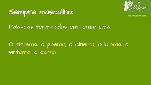 In Portuguese the words that end in -ema or -oma are always masculine. Examples: o sistema, o poema, o cinema, o idioma, o sintoma, o coma.