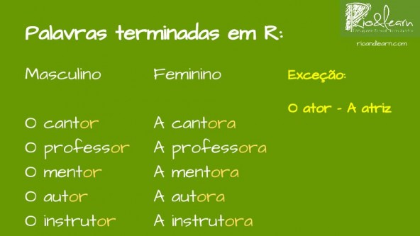 Words ending with -r in Portuguese: o cantor x a cantora, o professor x a professora, o mentor x a mentora, o autor x a autora, o instrutor x a instrutora, exception: o ator x a atriz.