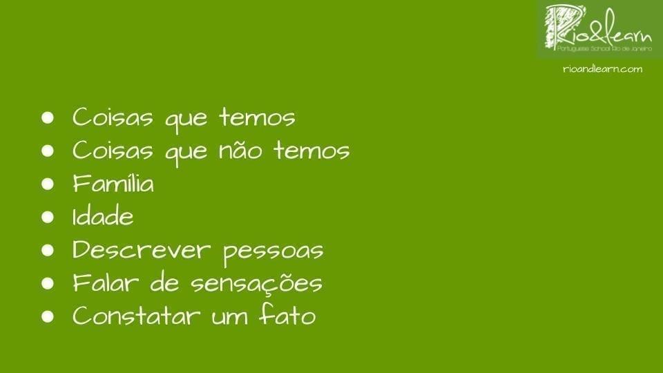 Usos del verbo tener en portugués: 1- Cosas que tenemos. 2- Cosas que no tenemos. 3- Familia. 4- Edad. 5- Describir personas. 6- Hablar de sensaciones. 7- Constatar un hecho.