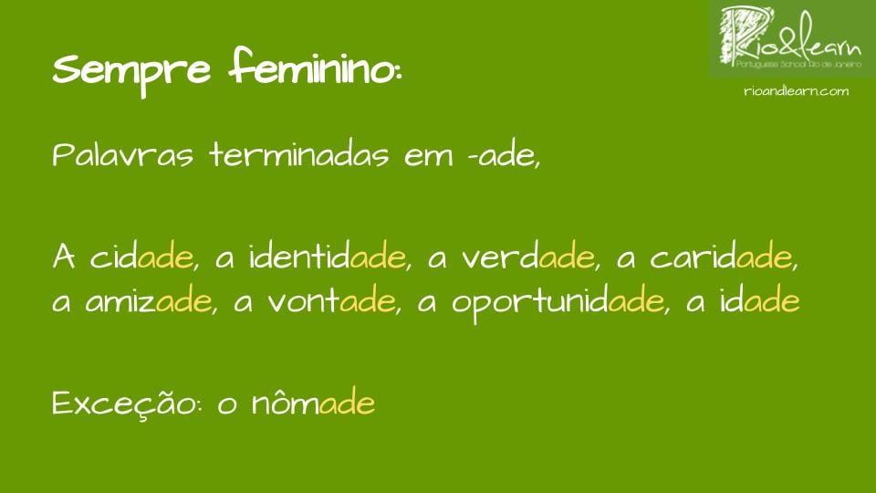 En portugués las palabras que acaban en -ade son femeninas. Ejemplos: a idade, a cidade, a identidade, a verdade, a oportunidade, a amizade, a vontade. Excepción: o nômade.