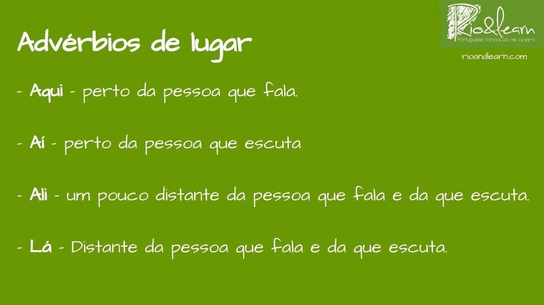 Advérbios de Lugar em Português: Aqui - perto da pessoa que fala; aí - perto da pessoa que escuta; ali - um pouco distante da pessoa que fala e da que escuta; lá - distante da pessoa que fala e da que escuta.