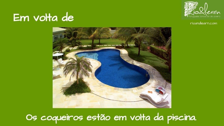 Preposiciones de Lugar en Portugués. Ejemplo con Em volta de: Os coqueiros então em volta da piscina.