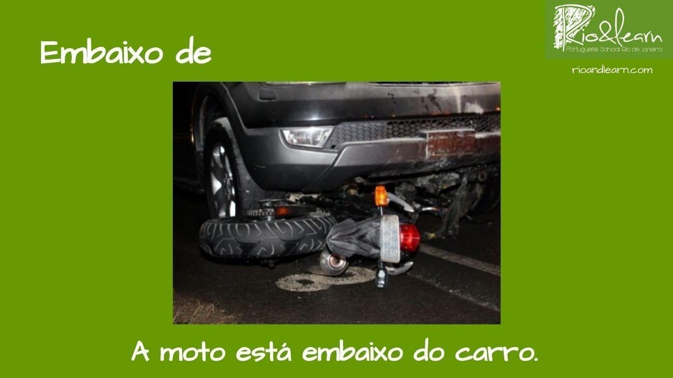 Preposiciones de Lugar en Portugués. Ejemplo con Embaixo de: A moto está embaixo do carro.