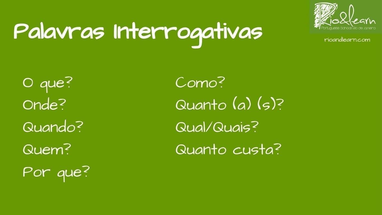 Portuguese Question Words. Interrogative Words in Portuguese. Palavras interrogativas: O que? Onde? Quando? Quem? Por que? Como? Quanto, quanta, quantos, quantas? Qual, quais? Quanto custa?