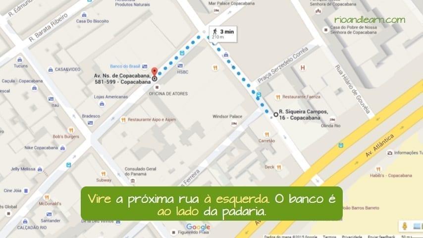 Exemplo com direções em Português: Vire a próxima rua a esquerda. O banco é ao lado da padaria. Mapa de Copacabana.