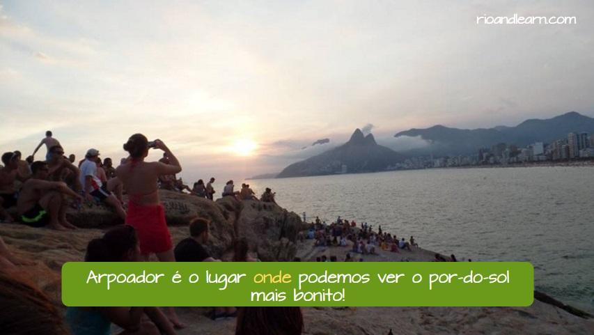 Invariable Relative Pronouns in Portuguese. Arpoador é o lugar onde podemos ver o por-do-sol mais bonito! Invariable Relative Pronouns Que, Quem and Onde.