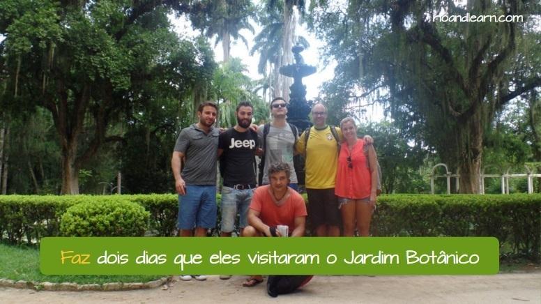 Verb Fazer replacing Haver in Portuguese. Faz dois dias que eles visitaram o Jardim Botânico. We use the Verb Fazer replacing Haver in Portuguese when talking about time.