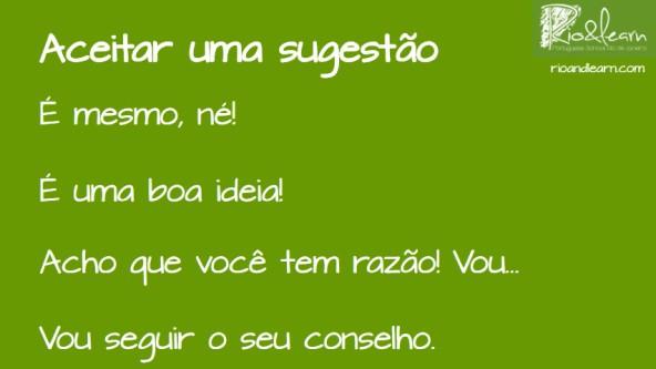 Aceitar uma sugestão em Português. Para aceitar uma sugestão em português usamos as estruturas: É mesmo né, é uma boa ideia, Acho que você tem razão, Vou seguir seu conselho. Rio & Learn