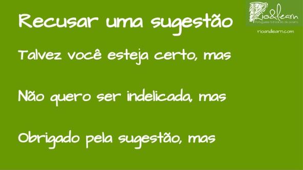 Rechazar una sugerencia en portugués. Normalmente utilizamos estas frases para rechazar sugerencias en portugués: Talvez você esteja certo, mas; Não quero ser indelicada, mas; Obrigado pela sugestão, mas.