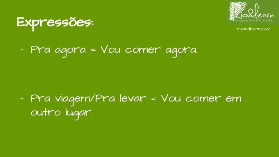 Expresiones sobre la lanchonete en portugués. Para tomar ahora en portugués: para agora / vou comer agora. Para llevar en portugués: Para viagem/para levar = vou comer em outro lugar.