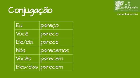 Parecer in Portuguese. Conjugation of the verb Parecer in Portuguese: Eu pareço, você parece, ele or ela parece, nós parecemos, vocês parecem, eles or elas parecem. Rio & Learn