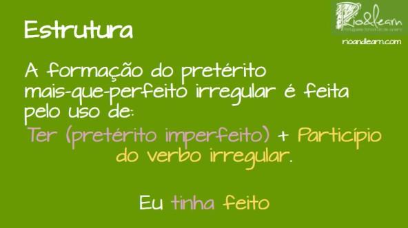 Pluperfect of irregular verbs in Portuguese. A formação do pretérito mais-que-perfeito irregular é feita pelo uso do verbo ter no pretérito imperfeito + o particípio do verbo irregular. Exemplo: Eu tinha feito.