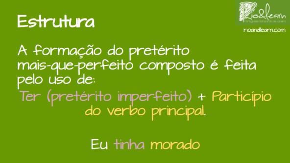 Pluperfect of regular verbs in Portuguese. A formação do pretérito mais-que-perfeito composto é feita pelo uso de: Ter (pretérito imperfeito) + Particípio do Verbo Principal. Exemplo: Eu tinha morado.