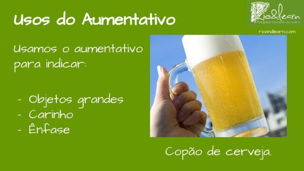 The uses of the Portuguese augmentative: We use it to indicate that something is big, to talk about something in a loving way or to give emphasis. Example: o copão de cerveja.