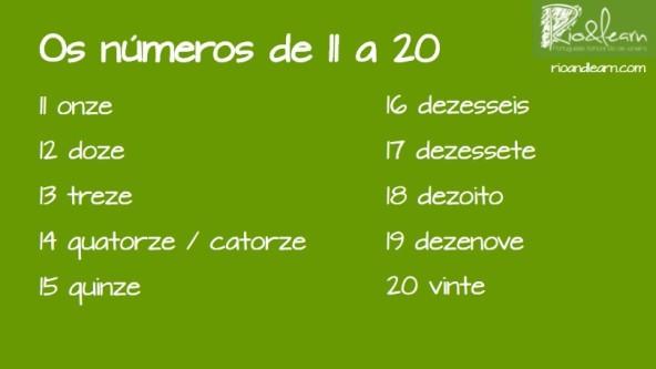 Los números del 11 al 20 en portugués: 11: onze, 12: doze, 13: treze, 14: quatorze ou catorze, 15: quinze, 16: dezesseis, 17: dezessete, 18: dezoito, 19: dezenove, 20: vinte. La Escuela de Portugués Rio & Learn ofrece cursos de portugués en Río de Janeiro, Brasil.