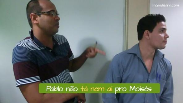 What Does Tô Nem Aí Mean. Pablo não tá nem aí pro Moisés.