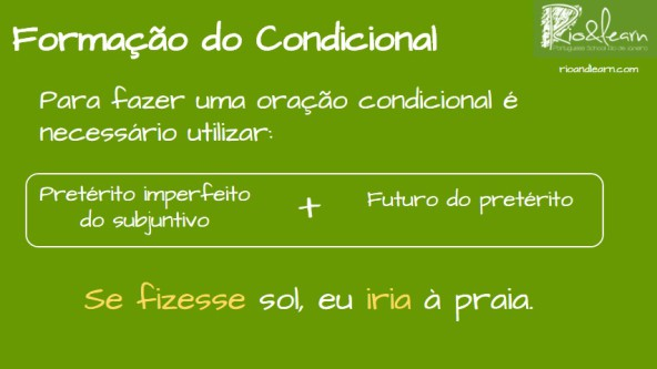 Conditional in Portuguese. Formation of Conditional Sentences in Portuguese: To create a sentence using the conditional we need the imperfect of the subjunctive and the future conditional. Example of conditional sentence in Portuguese: Se fizesse sol, eu iria à praia.