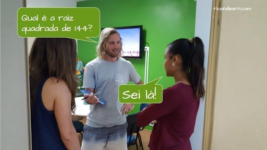 What does sei la mean in Portuguese? Example with sei lá: Qual é a raiz quadrada de 144? Sei lá!