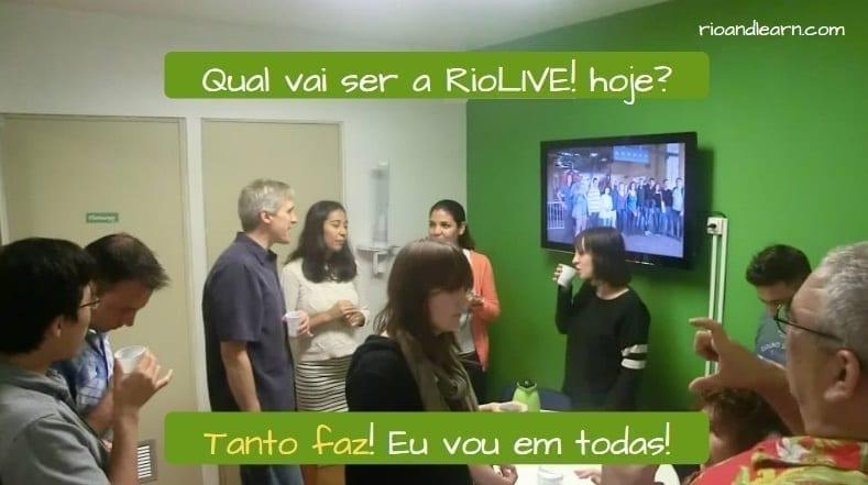 Whatever in Portuguese. Qual vai ser a RioLive! hoje? Tanto faz! Eu vou em todos! Foreign students practicing portuguese during the break.