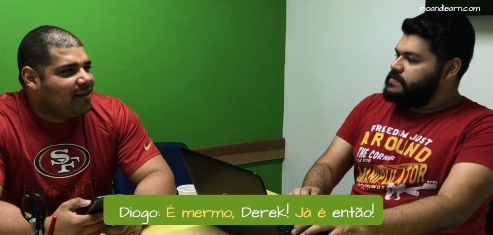 How to be a Carioca. Diogo: É mermo, Derek! Já é então!