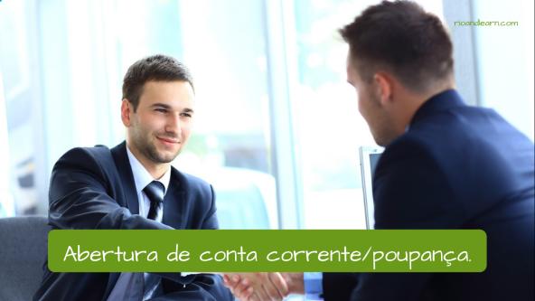 Bank expressions in Portuguese. Opening a checking or savings account: Abertura de conta corrente ou abertura de conta poupança.