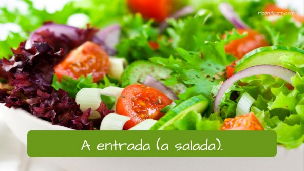 Starter / first couse (salad) in Portuguese: A entrada (a salada).