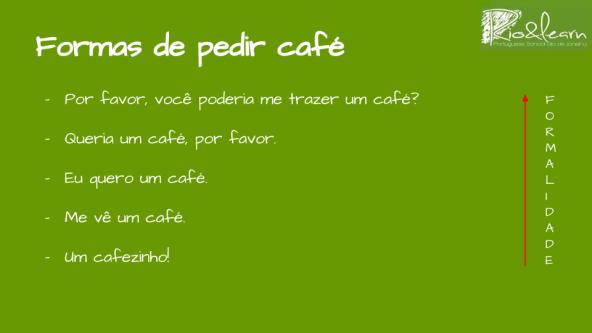Como pedir um café en Brasil 5 Formas diferentes de pedir un café en Brasil de más formal a más informal: Por favor, você poderia me trazer um café? Queria um café, por favor. Eu quero um café. Me vê um café. Um cafezinho!