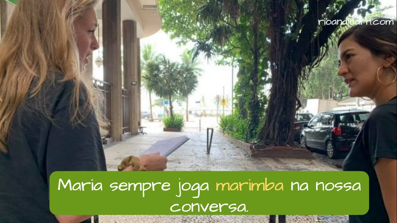 Example with Marimba in Portuguese: Marcia sempre joga marimba na nossa conversa. Marcia always interrupt our conversations.