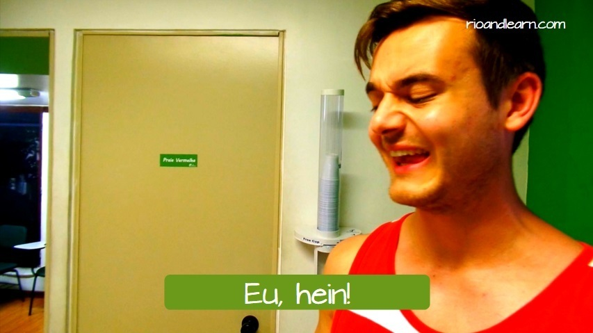 The expression Eu, hein! in Portuguese. Eu, hein! is used when you see or hear something strange or something you don't like.