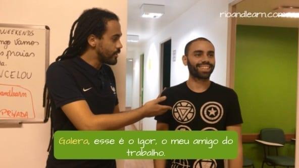 Que significa Galera en Portugués. Ejemplo: Galera, esse é o Igor, o meu amigo do trabalho. Traducción: Gente, él es Igor, mi amigo del trabajo