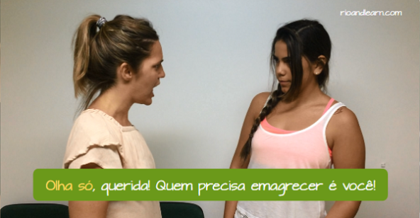 What does Olha Só mean. Look, dear! If there is someone that needs to lose weight, this person is you!