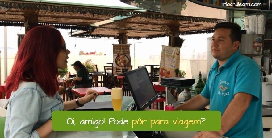 Para Agora ou Para Viagem em Português. Oi, amigo! Pode pôr para viagem?