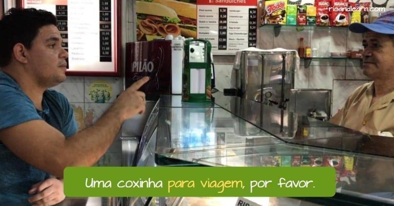 Para Agora ou Para Viagem em Português. Uma coxinha para viagem, por favor.