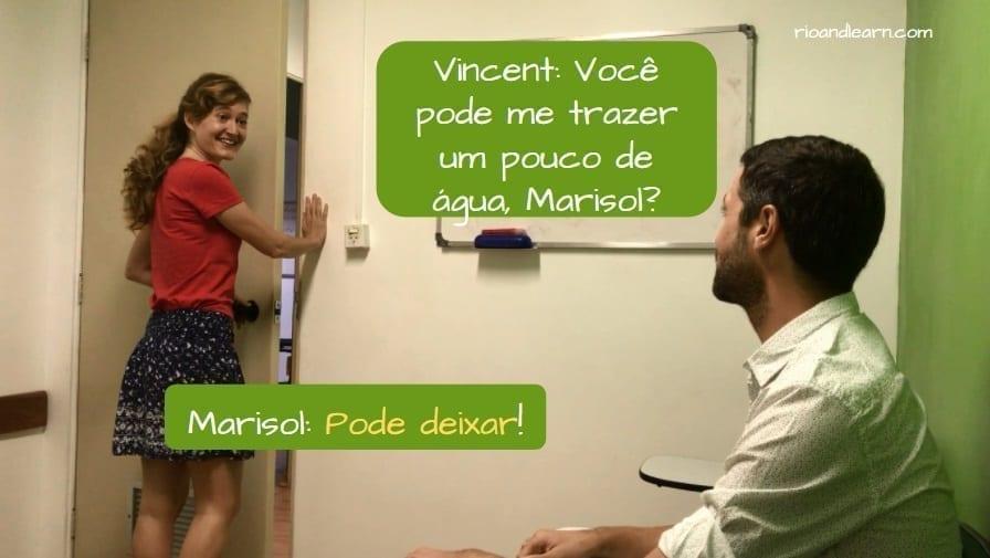 Que significa en Portugués Pode Deixar. Vincent: Você pode me trazer um pouco de água, Marisol? Marisol: Pode deixar!