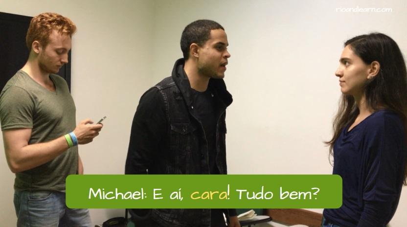 Meaning of Cara in Portuguese. Michael: E aí, cara! Tudo bem?