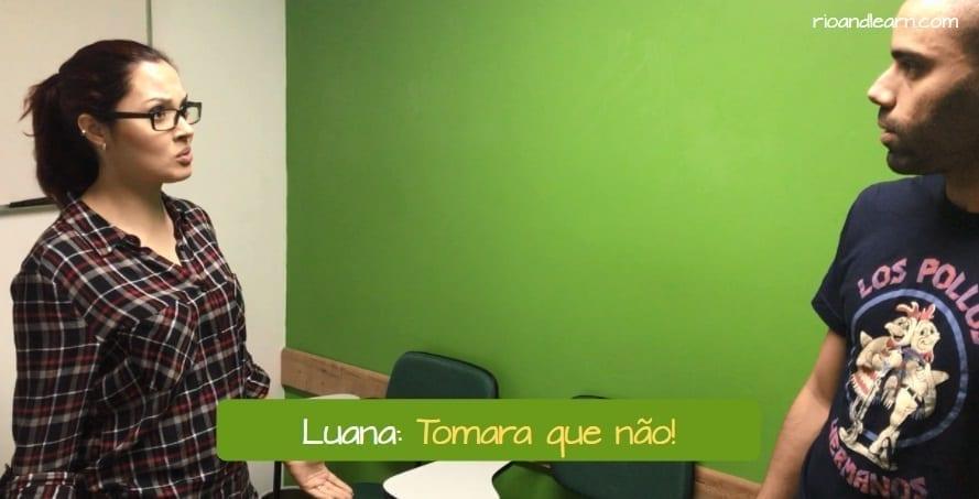 What does Tomara mean. Luana: Tomara que não!