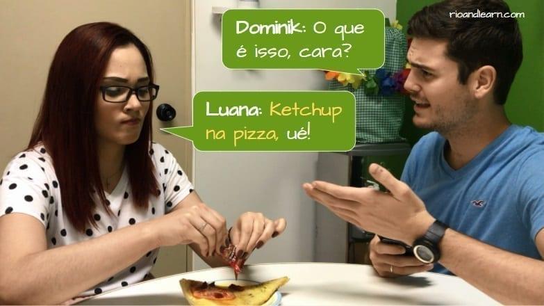 Colocar Ketchup na Pizza. Dominik: O que é isso, cara? Luana: Ketchup na pizza, ué!