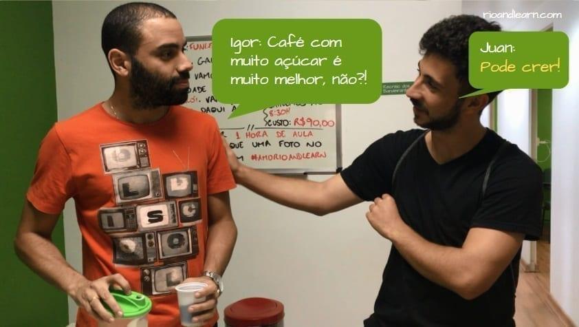 Ejemplo para entender el significado de Pode Crer en Portugués. Igor: Café com muito açúcar é muito melhor. Juan: Pode crer!