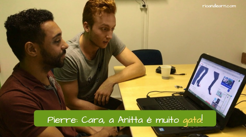 Portuguese slang Gato. Pierre: Cara, a Anitta é muito gata!