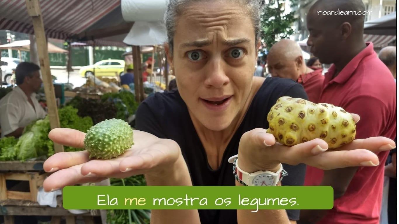 Ejemplo de pronombre personal oblicuo me en portugués: Ela me mostra os legumes.