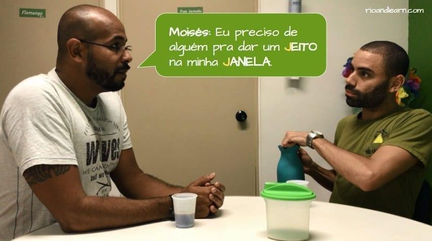 How to pronounce the letter J in Portuguese. Moisés: Eu preciso de alguém pra dar um jeito na minha janela!
