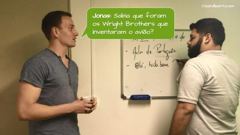 How to piss off a Brazilian. Jonas: Sabia que foram os Wright Brothers que inventaram o avião?