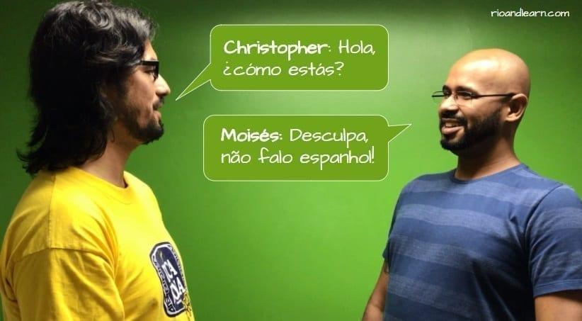 How to piss off a Brazilian. Christopher: Hola, cómo estás? Moisés: Desculpa, não falo espanhol!