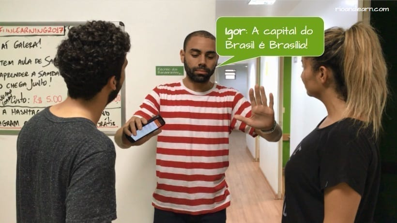 How to piss off a Brazilian. Igor: A capital do Brasil é Brasília!