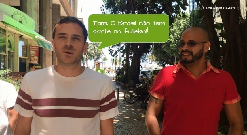 How to piss off a Brazilian. Tom: O Brasil não tem sorte no futebol!