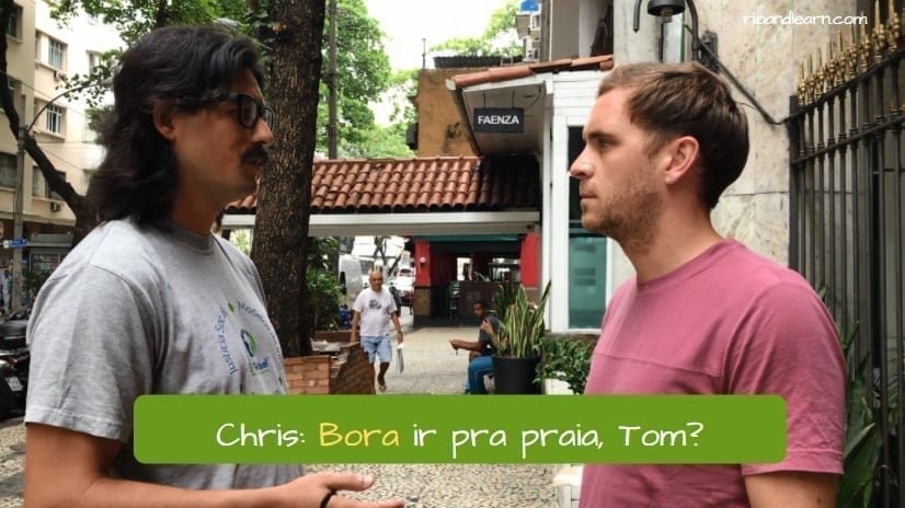 What does bora mean in portuguese. Chris: Bora ir pra praia, Tom?