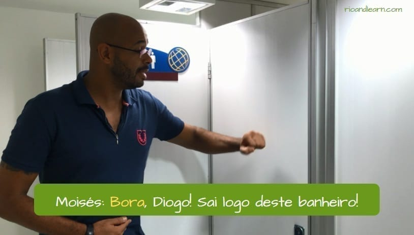 What does bora mean in portuguese. Moisés: Bora, Diogo! Sai logo desse banheiro!
