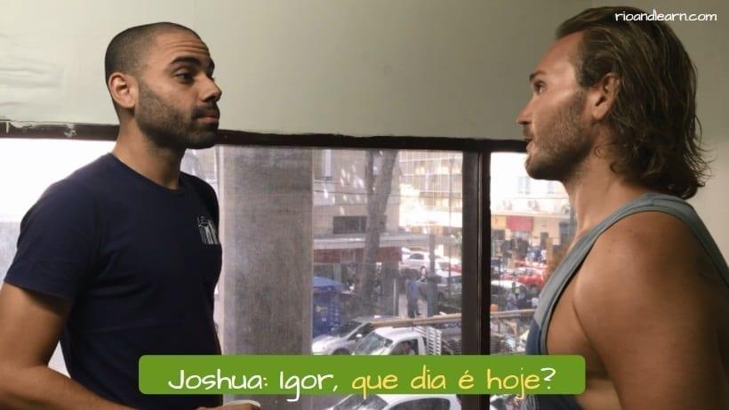 Useful Portuguese Phrases. Joshua: Igor, que dia é hoje?